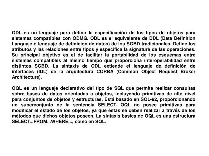 ODL es un lenguaje para definir la especificación de los tipos de objetos para sistemas compatibles con ODMG. ODL es el equivalente de DDL (Data