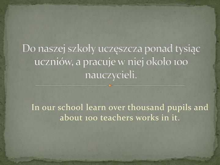 Do naszej szkoy uczszcza ponad tysic uczniw, a pracuje w niej okoo 100 nauczycieli.