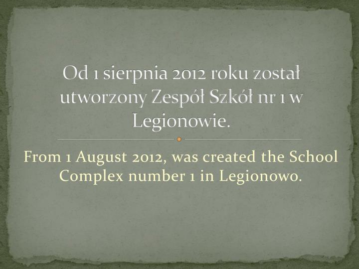Od 1 sierpnia 2012 roku zosta utworzony Zesp Szk nr 1 w Legionowie.