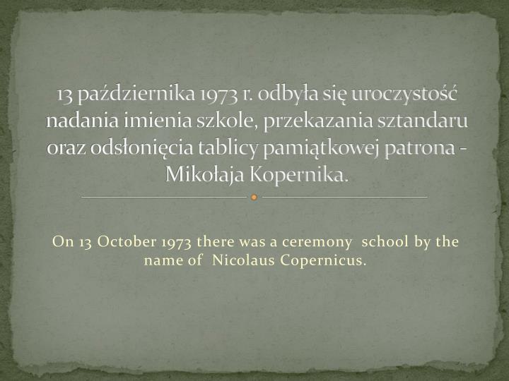 13 padziernika 1973 r. odbya si uroczysto nadania imienia szkole, przekazania sztandaru oraz odsonicia tablicy pamitkowej patrona - Mikoaja Kopernika.