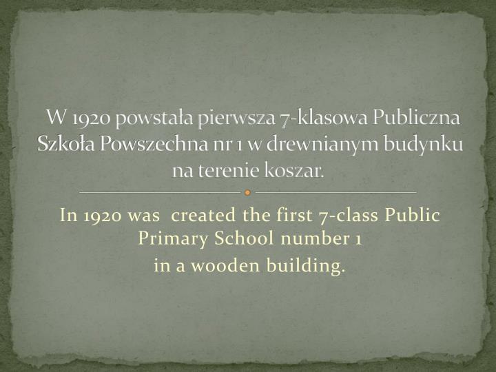 W 1920 powstaa pierwsza 7-klasowa Publiczna Szkoa Powszechna nr 1 w drewnianym budynku na terenie koszar.