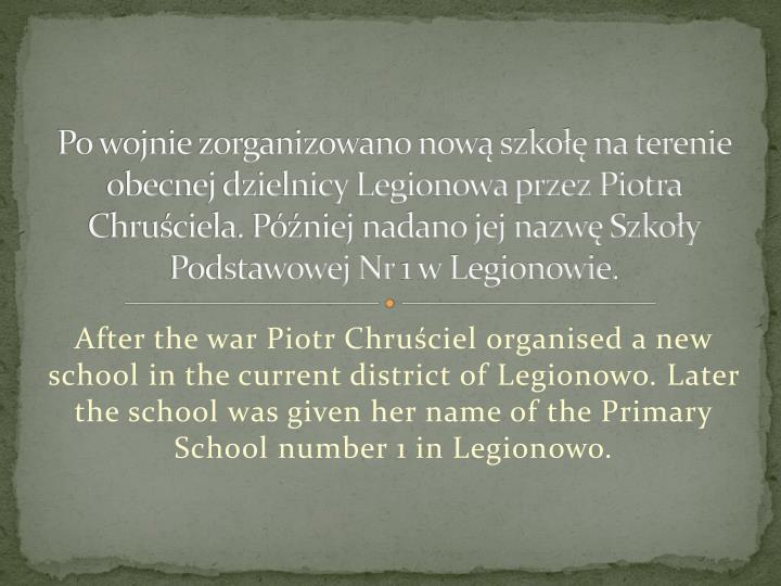 Po wojnie zorganizowano now szko na terenie obecnej dzielnicy Legionowa przez Piotra Chruciela. Pniej nadano jej nazw Szkoy Podstawowej Nr 1 w Legionowie.