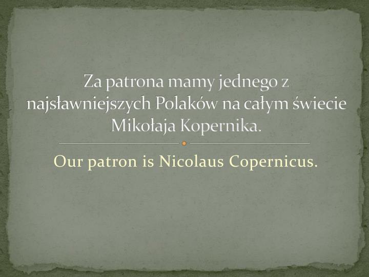 Za patrona mamy jednego z najsawniejszych Polakw na caym wiecie Mikoaja Kopernika.