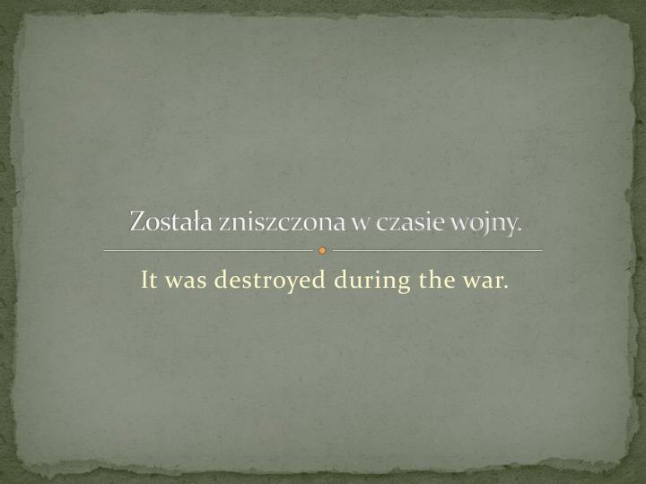 Zostaa zniszczona w czasie wojny.