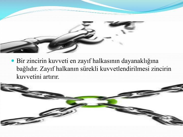 Bir zincirin kuvveti en zayıf halkasının dayanaklığına bağlıdır. Zayıf halkanın sürekli kuvvetlendirilmesi zincirin kuvvetini artırır.