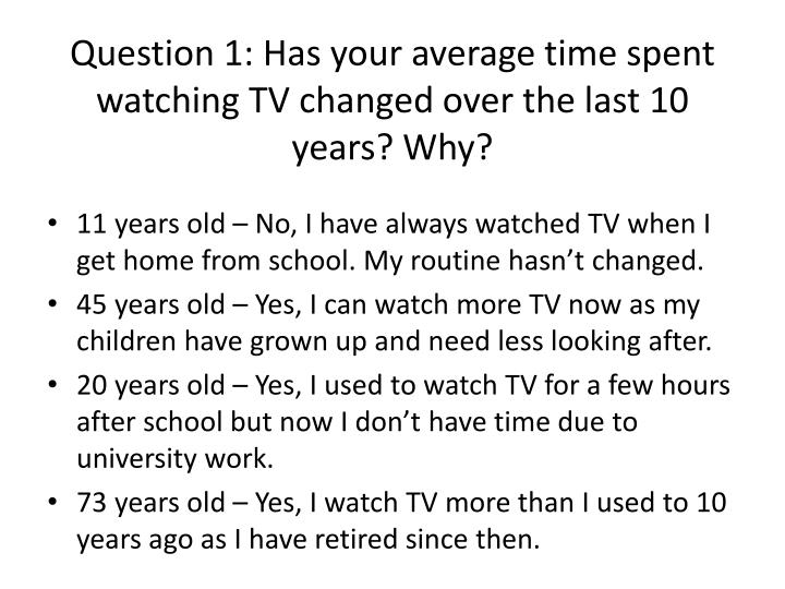 Question 1 has your average time spent watching tv changed over the last 10 years why