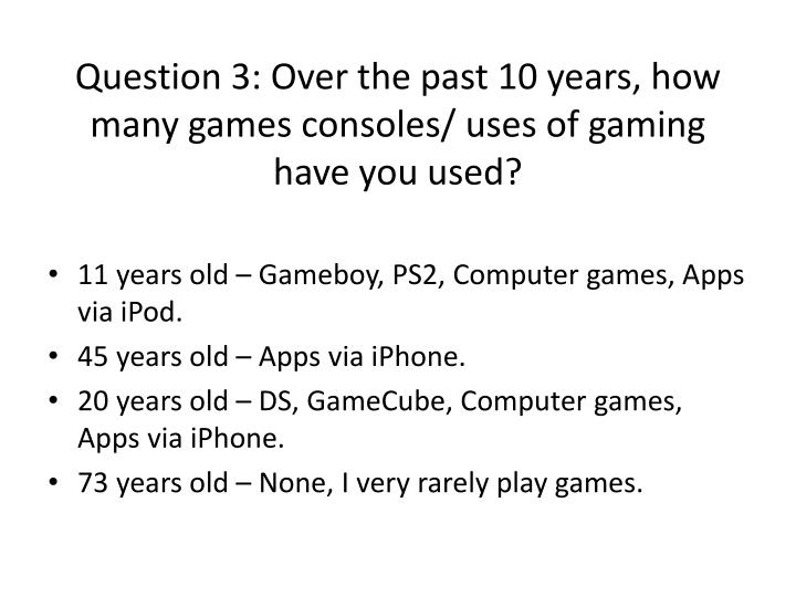 Question 3: Over the past 10 years, how many games consoles/ uses of gaming  have you used?
