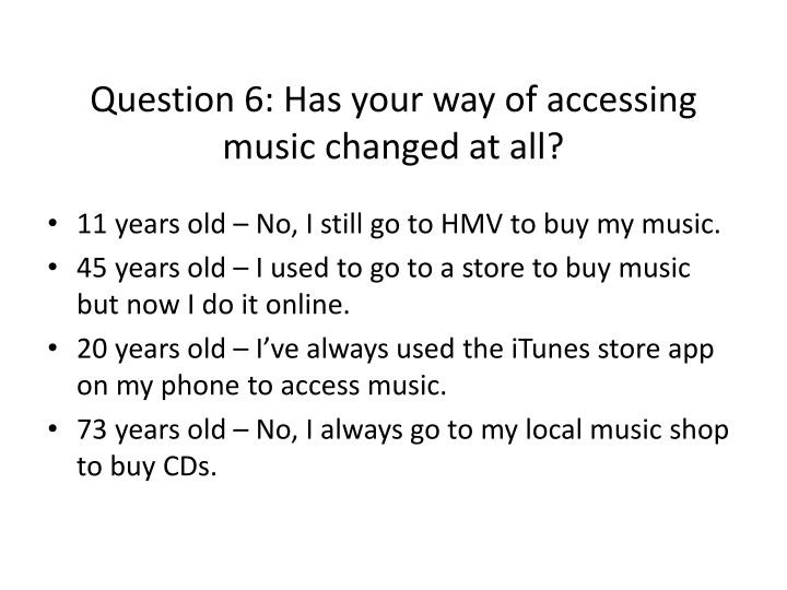 Question 6: Has your way of accessing music changed at all?