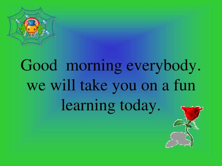Good morning everybody we will take you on a fun learning today