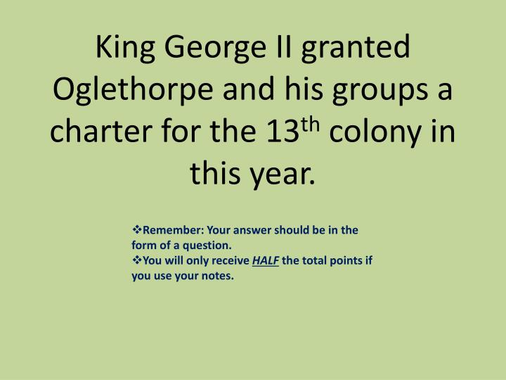 King George II granted Oglethorpe and his groups a charter for the 13