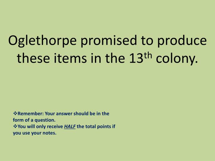 Oglethorpe promised to produce these items in the 13