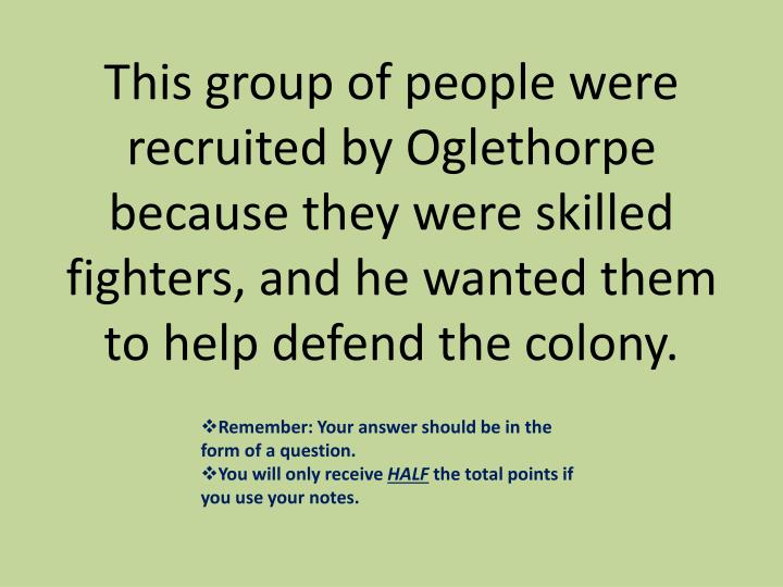 This group of people were recruited by Oglethorpe because they were skilled fighters, and he wanted them to help defend the colony.
