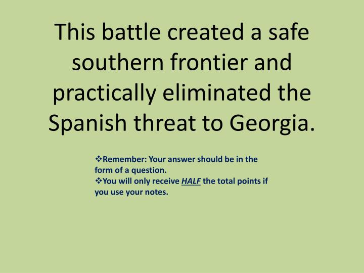 This battle created a safe southern frontier and practically eliminated the Spanish threat to Georgia.