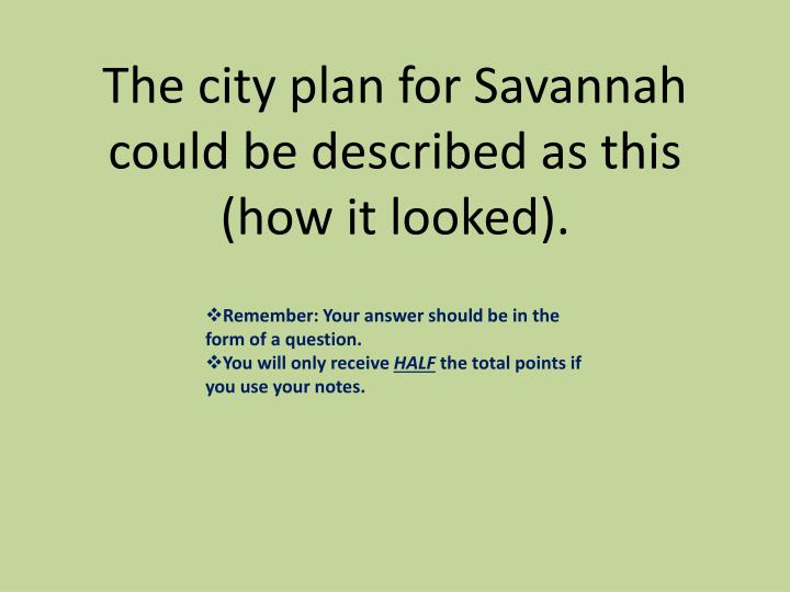 The city plan for Savannah could be described as this (how it looked).