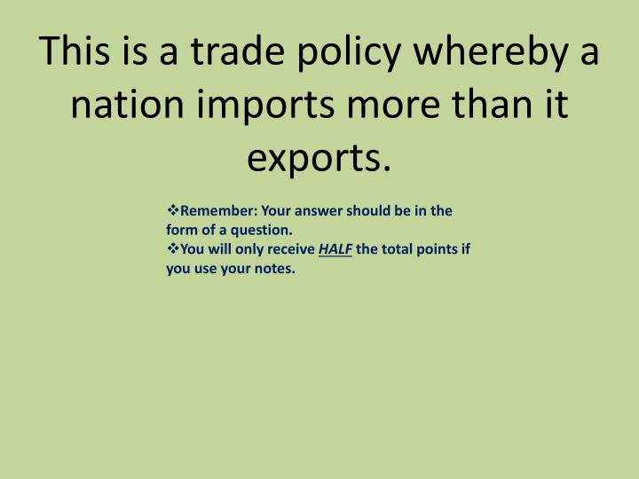This is a trade policy whereby a nation imports more than it exports.