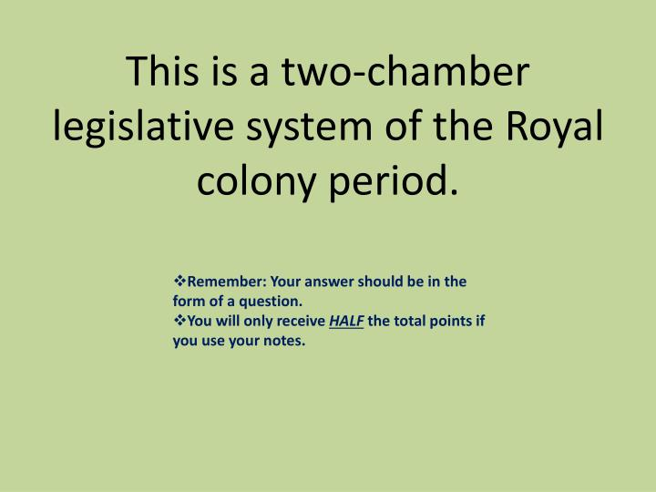 This is a two-chamber legislative system of the Royal colony period.