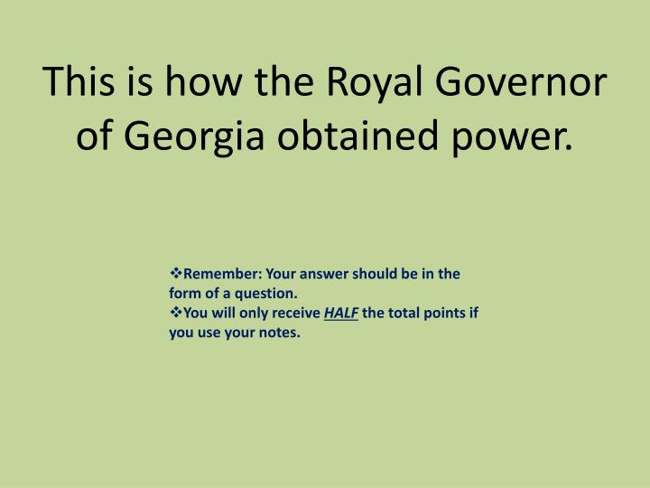 This is how the Royal Governor of Georgia obtained power.