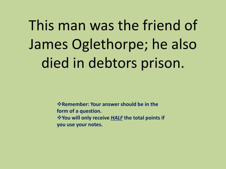This man was the friend of James Oglethorpe; he also died in debtors prison.
