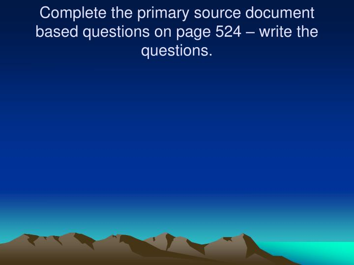 Complete the primary source document  based questions on page 524 – write the questions.