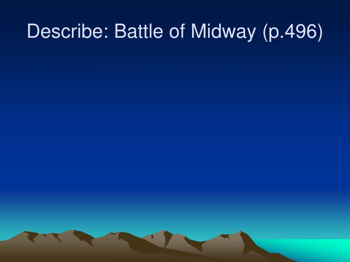 Describe: Battle of Midway (p.496)