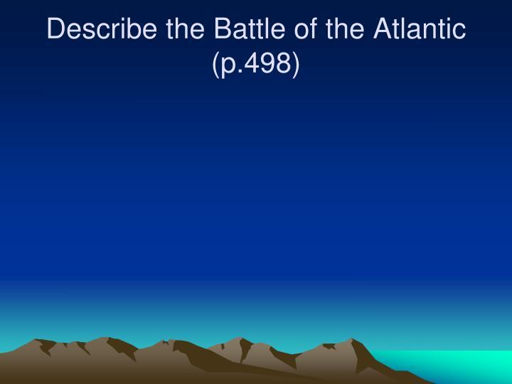 Describe the Battle of the Atlantic (p.498)