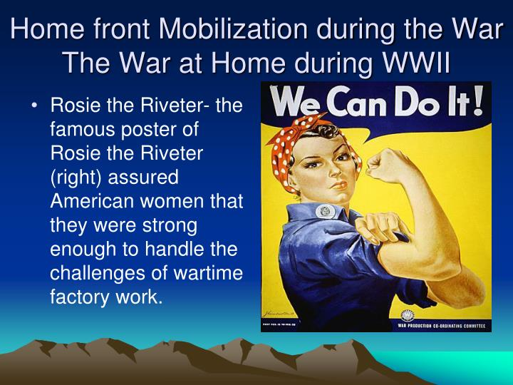Rosie the Riveter- the famous poster of Rosie the Riveter (right) assured American women that they were strong enough to handle the challenges of wartime factory work.