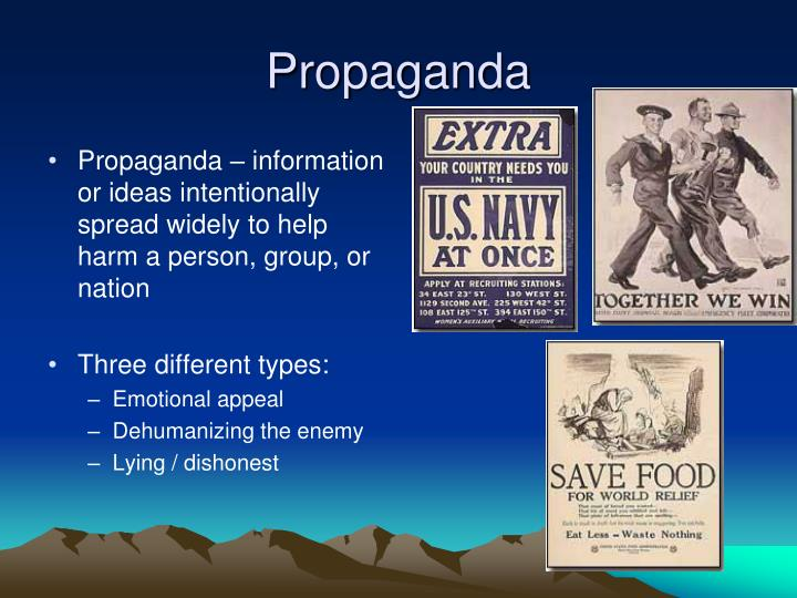 Propaganda – information or ideas intentionally spread widely to help harm a person, group, or nation