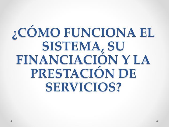 ¿CÓMO FUNCIONA EL SISTEMA, SU FINANCIACIÓN Y LA PRESTACIÓN DE SERVICIOS?