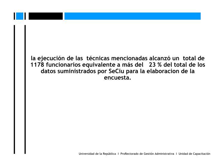 la ejecucin de las  tcnicas mencionadas alcanz un  total de 1178 funcionarios equivalente a ms del   23 % del total de los datos suministrados por SeCiu para la elaboracion de la encuesta.