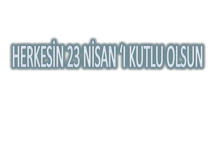 HERKESİN 23 NİSAN 'I KUTLU OLSUN