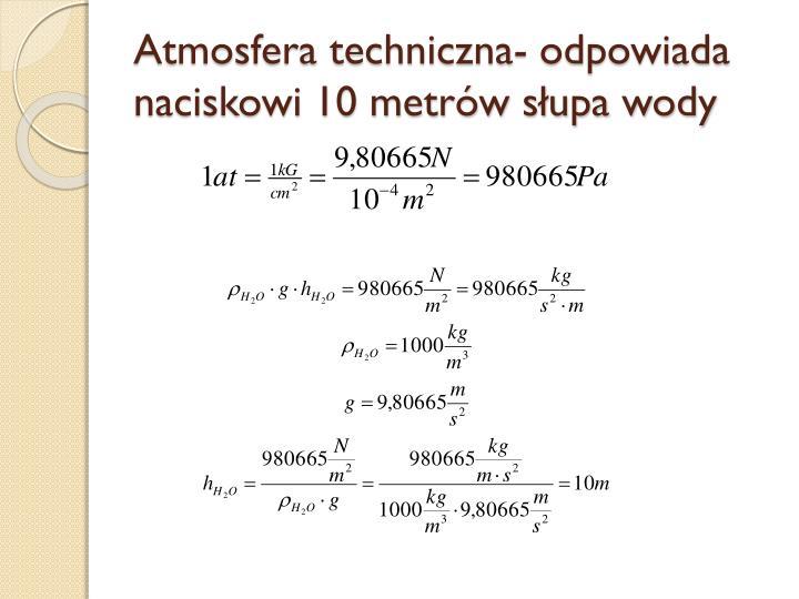 Atmosfera techniczna- odpowiada naciskowi 10 metrów słupa wody