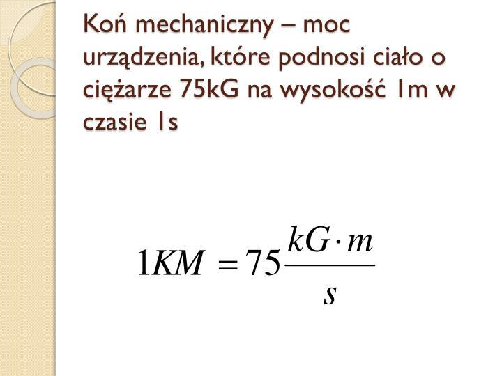 Koń mechaniczny – moc urządzenia, które podnosi ciało o ciężarze 75kG na wysokość 1m w czasie 1s