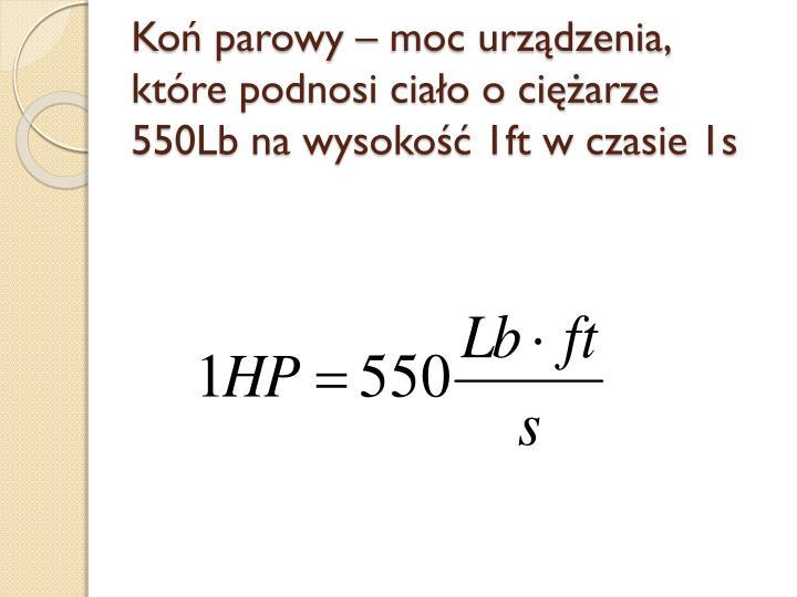 Koń parowy – moc urządzenia, które podnosi ciało o ciężarze 550Lb na wysokość 1ft w czasie 1s
