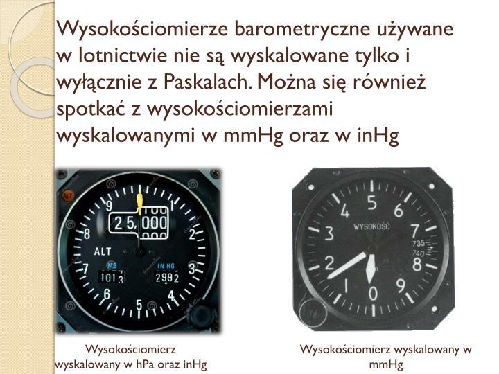 Wysokościomierze barometryczne używane w lotnictwie nie są wyskalowane tylko i wyłącznie z Paskalach. Można się również spotkać z wysokościomierzami wyskalowanymi w