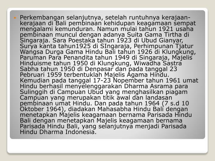 Perkembangan selanjutnya, setelah runtuhnya kerajaan-kerajaan di Bali pembinaan kehidupan keagamaan sempat mengalami kemunduran. Namun mulai tahun 1921 usaha pembinaan muncul dengan adanya Suita Gama Tirtha di Singaraja. Sara Poestaka tahun 1923 di Ubud Gianyar, Surya kanta tahun1925 di SIngaraja, Perhimpunan Tjatur Wangsa Durga Gama Hindu Bali tahun 1926 di Klungkung, Paruman Para Penandita tahun 1949 di Singaraja, Majelis Hinduisme tahun 1950 di Klungkung, Wiwadha Sastra Sabha tahun 1950 di Denpasar dan pada tanggal 23 Pebruari 1959 terbentuklah Majelis Agama Hindu. Kemudian pada tanggal 17-23 Nopember tahun 1961 umat Hindu berhasil menyelenggarakan Dharma Asrama para Sulinggih di Campuan Ubud yang menghasilkan piagam Campuan yang merupakan titik awal dan landasan pembinaan umat Hindu. Dan pada tahun 1964 (7 s.d 10 Oktober 1964), diadakan Mahasabha Hindu Bali dengan menetapkan Majelis keagamaan bernama Parisada Hindu Bali dengan menetapkan Majelis keagamaan bernama Parisada Hindu Bali, yang selanjutnya menjadi Parisada Hindu Dharma Indonesia.