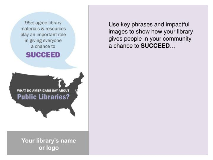 Use key phrases and impactful images to show how your library gives people in your community a chance to