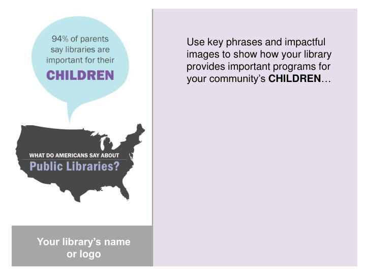 Use key phrases and impactful images to show how your library provides important programs for your community's