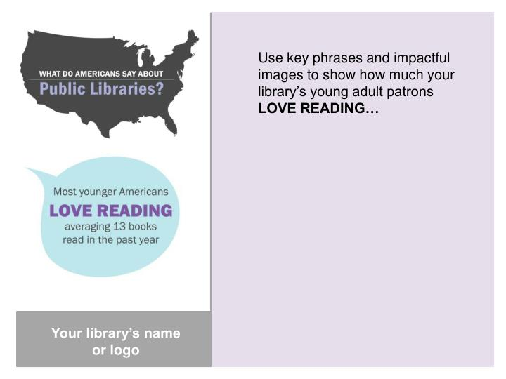 Use key phrases and impactful images to show how much your library's young adult patrons