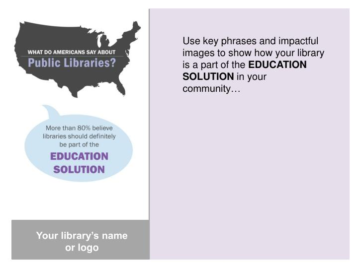 Use key phrases and impactful images to show how your library is a part of the