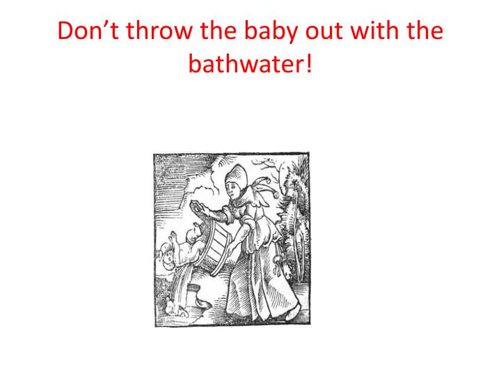 Don't throw the baby out with the bathwater!