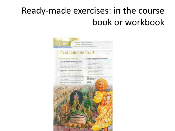 Ready-made exercises: in the course book or workbook