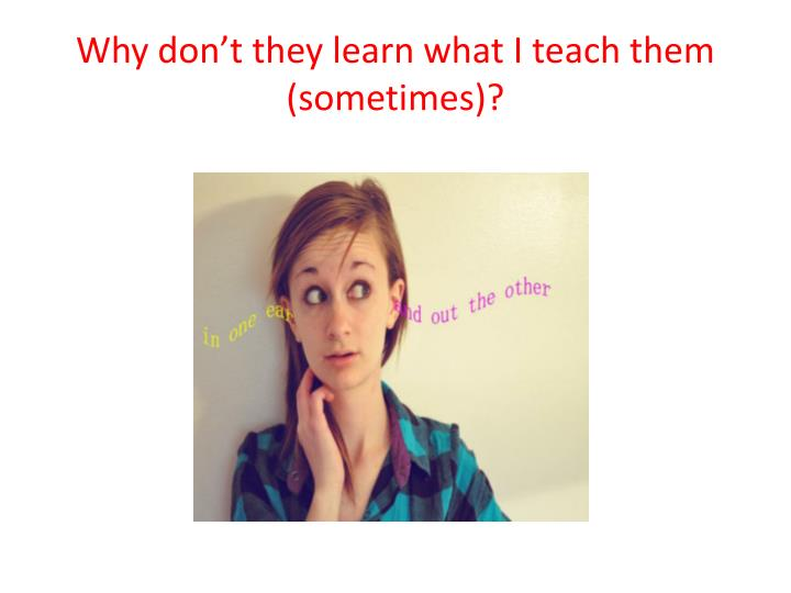 Why don't they learn what I teach them (sometimes)?