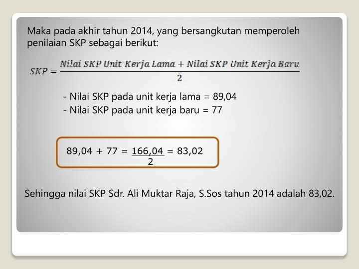 Maka pada akhir tahun 2014, yang bersangkutan memperoleh penilaian SKP sebagai berikut: