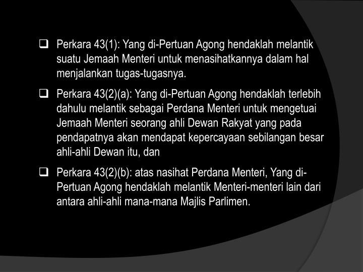 Perkara 43(1): Yang di-Pertuan Agong hendaklah melantik suatu Jemaah Menteri untuk menasihatkannya dalam hal menjalankan tugas-tugasnya.