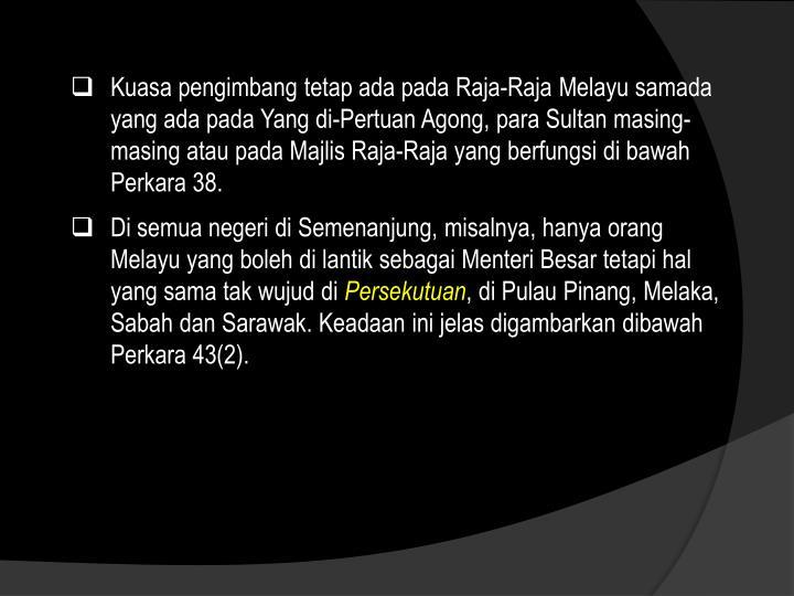 Kuasa pengimbang tetap ada pada Raja-Raja Melayu samada yang ada pada Yang di-Pertuan Agong, para Sultan masing-masing atau pada Majlis Raja-Raja yang berfungsi di bawah Perkara 38.