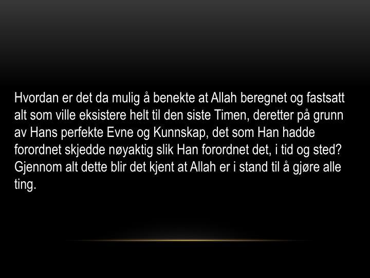 Hvordan er det da mulig å benekte at Allah beregnet og fastsatt alt som ville eksistere helt til den siste Timen, deretter på grunn av Hans perfekte Evne og Kunnskap, det som Han hadde forordnet skjedde nøyaktig slik Han forordnet det, i tid og sted? Gjennom alt dette blir det kjent at Allah er i stand til å gjøre alle ting.