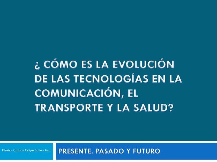 ¿ CÓMO ES LA EVOLUCIÓN DE LAS TECNOLOGÍAS EN LA COMUNICACIÓN, EL TRANSPORTE Y LA SALUD?
