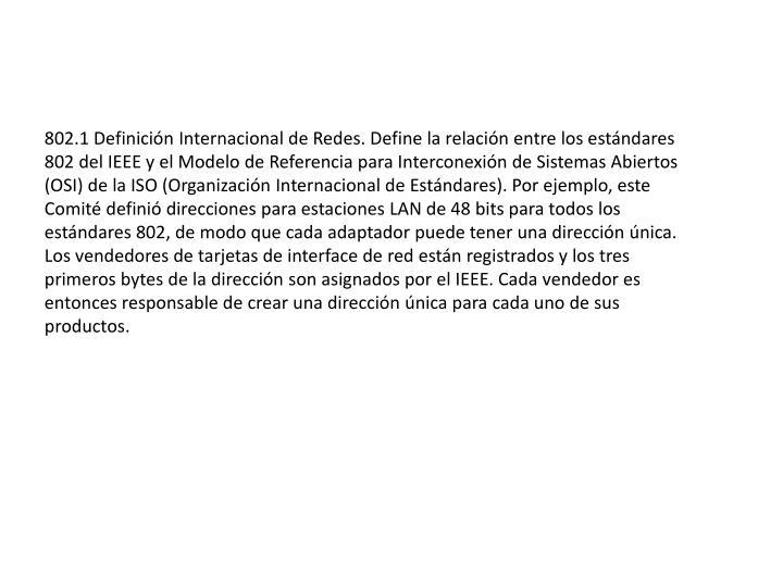 802.1 Definición Internacional de Redes. Define la relación entre los estándares 802 del IEEE y el Modelo de Referencia para Interconexión de Sistemas Abiertos (OSI) de la ISO (Organización Internacional de Estándares). Por ejemplo, este Comité definió direcciones para estaciones LAN de 48 bits para todos los estándares 802, de modo que cada adaptador puede tener una dirección única. Los vendedores de tarjetas de interface de red están registrados y los tres primeros bytes de la dirección son asignados por el IEEE. Cada vendedor es entonces responsable de crear una dirección única para cada uno de sus productos.