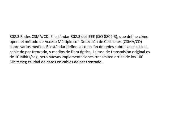 802.3 Redes CSMA/CD. El estándar 802.3 del IEEE (ISO 8802-3), que define cómo opera el método de Acceso Múltiple con Detección de Colisiones (CSMA/CD) sobre varios medios. El estándar define la conexión de redes sobre cable coaxial, cable de par trenzado, y medios de fibra óptica. La tasa de transmisión original es de 10