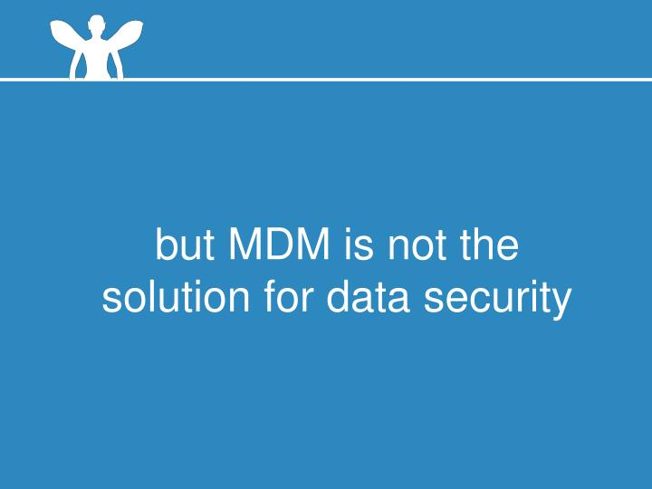 but MDM is not the solution for data security